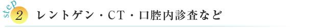 STEP② レントゲン・CT・口腔内診査など